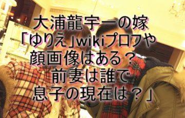 大浦龍宇一 嫁 ゆりえ wikiプロフ 顔画像 前妻 誰 息子 現在