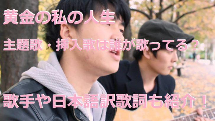 黄金の私の人生 主題歌 挿入歌 歌手 日本語訳 歌詞