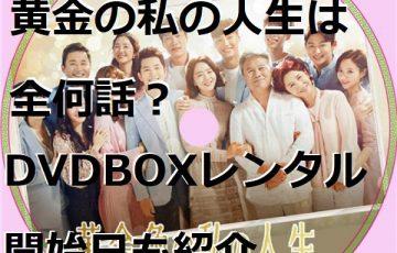 韓流 黄金の私の人生 全何話 dvd box レンタル開始日