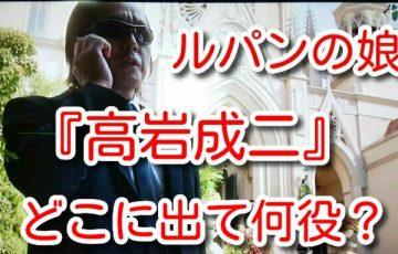 ルパンの娘 高岩成二 どこに出て 何役 藤岡弘 瀬戸康史ライダー 繋がり 特別出演