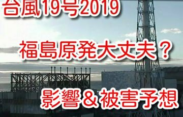 台風19号 2019 福島原発 大丈夫 どうなる 影響 被害 予想
