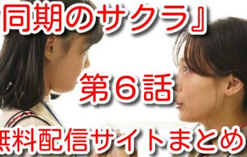 同期のサクラ 6話 動画 無料 配信 サイト まとめ TVer 見逃したら 9tsu miomio 視聴 危険