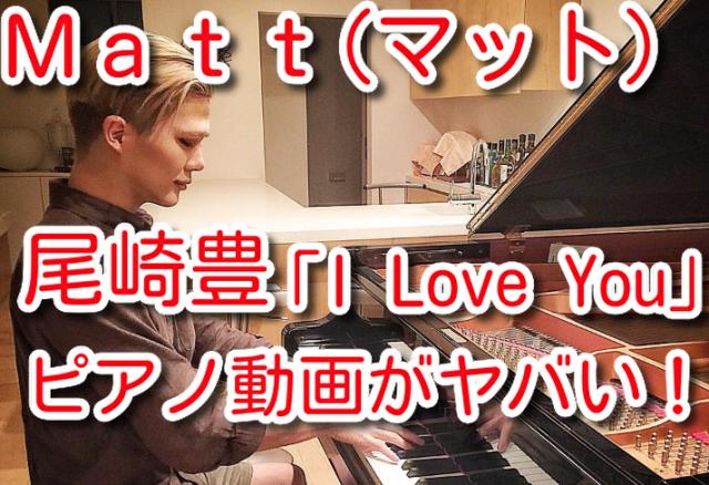 Matt 尾崎豊 I Love You ピアノ 動画 ヤバい 歌 上手い