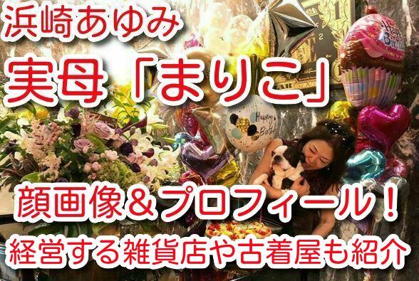 浜崎あゆみ 実母 まりこ 顔画像 プロフィール 経営 雑貨店 古着屋 場所 紹介
