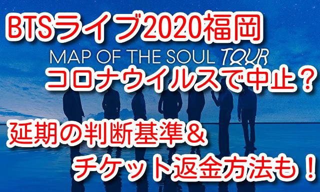 BTS ライブ 2020 福岡 コロナウイルス 中止 延期 判断基準 チケット 返金方法 MAPOFTHESOUL