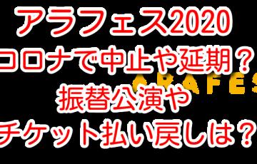 アラフェス 2020 コロナ 心配 中止 延期 振替公演 チケット払い戻し